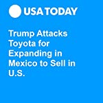 Trump Attacks Toyota for Expanding in Mexico to Sell in U.S. | Nathan Bomey