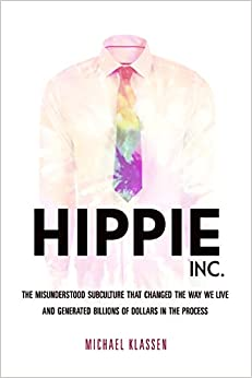 Hippie, Inc.: The Misunderstood Subculture That Changed The Way We Live And Generated Billions Of Dollars In The Process