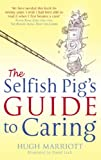 Hugh Marriott The Selfish Pig's Guide To Caring: How to cope with the emotional and practical aspects of caring for someone