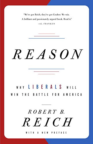 Reason: Why Liberals Will Win the Battle for America, Reich, Robert B.