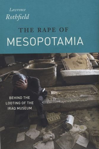 The Rape of Mesopotamia: Behind the Looting of the Iraq...