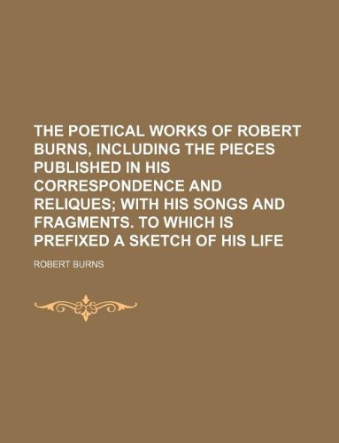 The poetical works of Robert Burns, including the pieces published in his correspondence and reliques