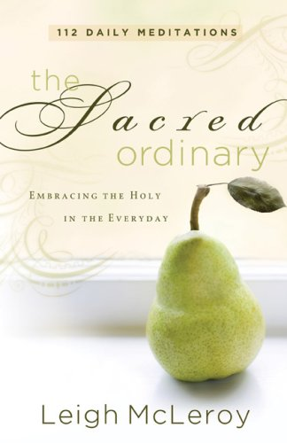 Sacred Ordinary, The: Embracing the Holy in the Everyday, Leigh McLeroy