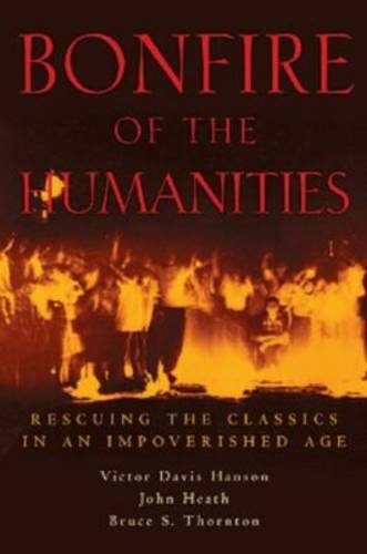 Bonfire of the Humanities: Rescuing the Classics in an Impoverished Age: Victor Davis Hanson, John Heath, Bruce S. Thornton: 9781882926541: Amazon.com: Books