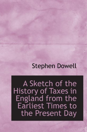 A Sketch of the History of Taxes in England from the Earliest Times to the Present Day