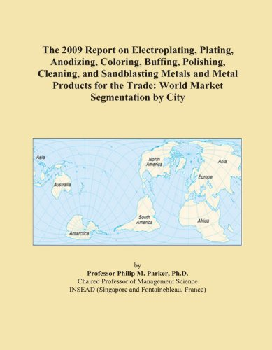 The 2009 Report on Electroplating, Plating, Anodizing, Coloring, Buffing, Polishing, Cleaning, and Sandblasting Metals and Metal Products for the Trade: World Market Segmentation by City