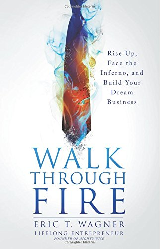 Walk Through Fire: Rise Up, Face the Inferno, and Build Your Dream Business