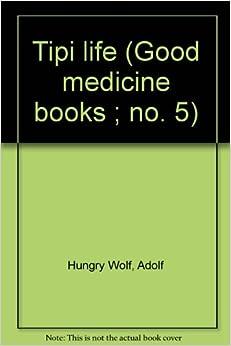 Tipi life (Good medicine books ; no. 5): Adolf Hungry Wolf: Amazon.com