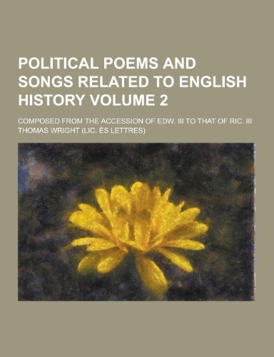 Political Poems and Songs Related to English History; Composed from the Accession of Edw. III to That of Ric. III Volume 2