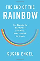The End of the Rainbow: How Educating for Happiness—Not Money—Would Transform Our Schools