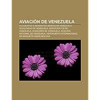 Aviaci N de Venezuela: Accidentes E Incidentes a Reos En Venezuela, Aerol Neas de Venezuela, Aeropuertos de Venezuela...