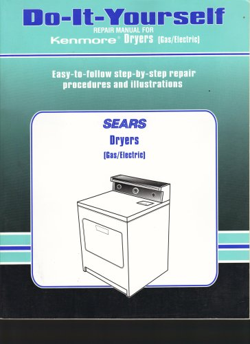 Sears Do-it-yourself Repair Manual for Kenmore Gas/electric Dryers: Easy to Follow Step-by-step Repair Procedures and Illustrations, Sears