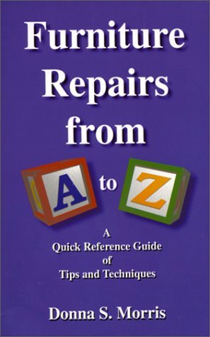 Furniture Repairs from A to Z : A Quick Reference Guide of Tips and Techniques by Donna S. Morris (2000-06-08)