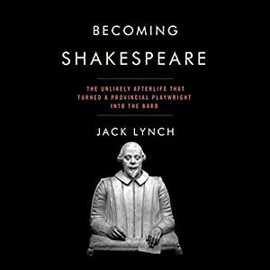 Becoming Shakespeare: The Unlikely Afterlife That Turned a Provincial Playwright into the Bard | [Jack Lynch]