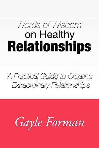 Gayle Forman - Words of Wisdom on Healthy Relationships: A Practical Guide to Creating Extraordinary Relationships