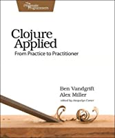 Clojure Applied: From Practice to Practitioner Front Cover