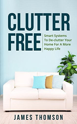 Clutter Free: Smart Systems To De-clutter Your Home For A More Happy Life (Clutter free, De-clutter, Minimalism...