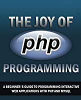 The Joy of PHP: A Beginner's Guide to Programming Interactive Web Applications with PHP and mySQL Front Cover