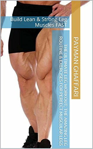 The Ultimate Leg Workout; The Amazing Leg Routine & Exercises for Perfect Muscular Legs: Build Lean & Strong Leg Muscles FAST (English Edition)