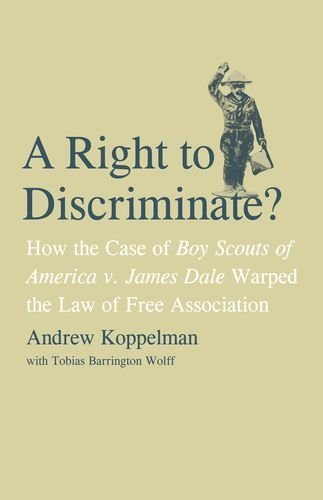 A Right to Discriminate?: How the Case of Boy Scouts of America v. James Dale Warped the Law of Free Association by Andrew Koppelman (2009-07-07) PDF