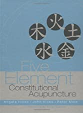 Five Element Constitutional Acupuncture by Angela Hicks MAc DipCHM MBAcC MRCHM
