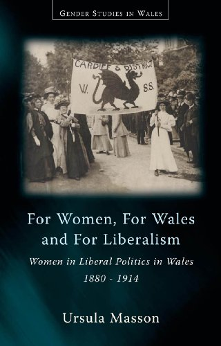 For Women, for Wales, and for Liberalism: Women in Liberal Politics in Wales 1880-1914 (University of Wales Press - Gender Studies in Wales)