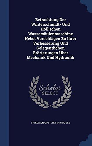 Betrachtung Der Winterschmidt- Und Höll'schen Wassersäulenmaschine Nebst Vorschlägen Zu Ihrer Verbesserung Und Gelegentlichen Erörterungen Über Mechanik Und Hydraulik