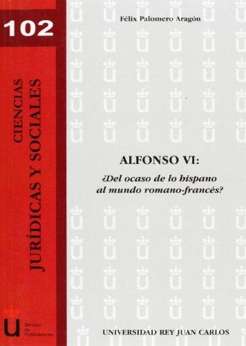 Alfonso VI ¿Del Ocaso Hispano Al Mundo Romano-Francés? (Spanish Edition)