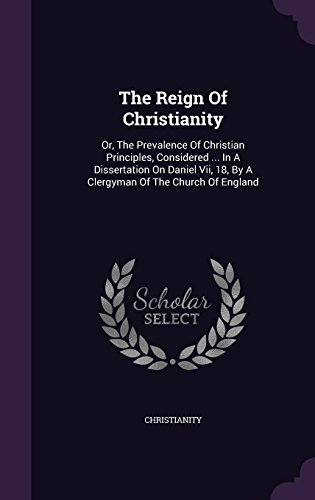 The Reign Of Christianity: Or, The Prevalence Of Christian Principles, Considered ... In A Dissertation On Daniel Vii, 18, By A Clergyman Of The Church Of England