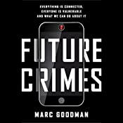 Future Crimes: Everything Is Connected, Everyone Is Vulnerable and What We Can Do About It | [Marc Goodman]