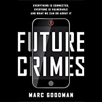 Future Crimes: Everything Is Connected, Everyone Is Vulnerable and What We Can Do About It Hörbuch von Marc Goodman Gesprochen von: Marc Goodman, Robertson Dean