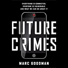 Future Crimes: Everything Is Connected, Everyone Is Vulnerable and What We Can Do About It (       UNABRIDGED) by Marc Goodman Narrated by Robertson Dean, Marc Goodman