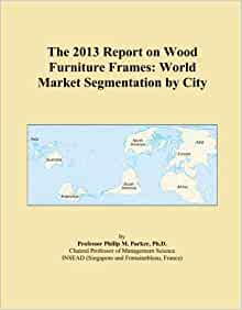 The 2013 Report On Wood Furniture Frames World Market Segmentation By City Economics Books