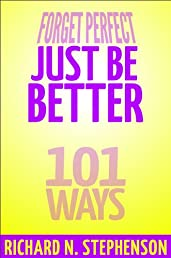 Forget Perfect, Just Be Better: 101 Simple Ways to Grow in Relationships, at Work, in Life, and Through God