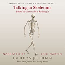 Talking to Skeletons: Behind the Scenes with a Radiologist: X-Ray Visions, Volume 2 Audiobook by Carolyn Jourdan Narrated by Eric Martin