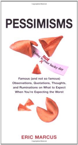 Pessimisms: Famous (and Not So Famous) Observations, Quotations, Thoughts, and Ruminations on What to Expect When You're Expecting the Worst