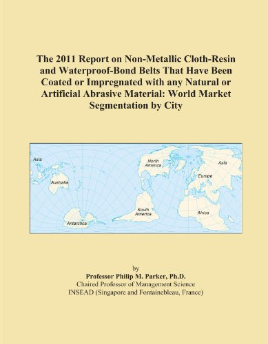 The 2011 Report on Non-Metallic Cloth-Resin and Waterproof-Bond Belts That Have Been Coated or Impregnated with any Natural or Artificial Abrasive Material: World Market Segmentation by City