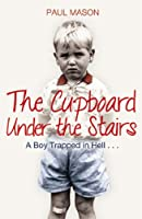 The Cupboard Under the Stairs: A Boy Trapped in Hell...