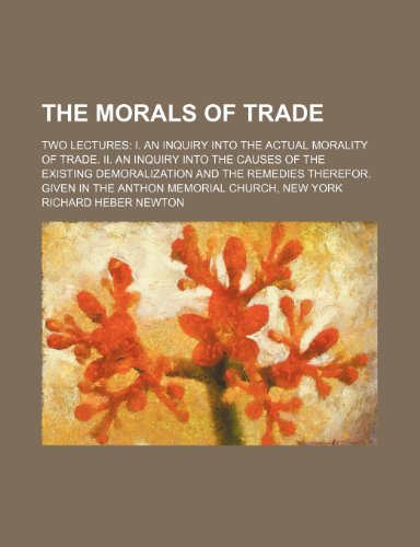 The morals of trade; Two lectures I. An inquiry into the actual morality of trade. II. An inquiry into the causes of the existing demoralization and ... Given in the Anthon memorial church, New York PDF