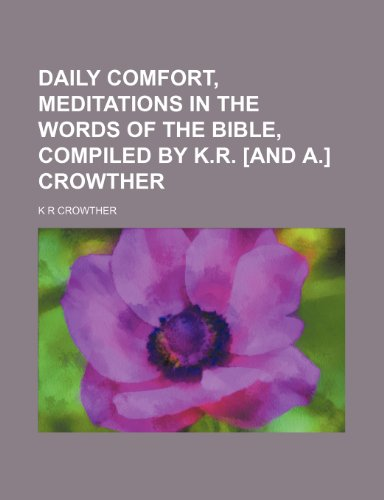 Daily comfort, meditations in the words of the Bible, compiled by K.R. [and A.] Crowther