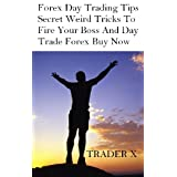 Forex Day Trading Tips : Secret Weird Tricks To Help You  Fire Your Boss And Day Trade Forex For A Living