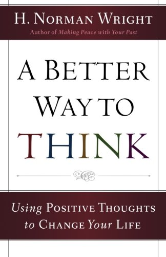 A Better Way to Think: Using Positive Thoughts to Change Your Life