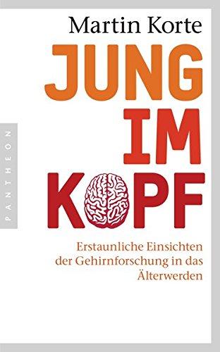 Jung im Kopf: Erstaunliche Einsichten der Gehirnforschung in das Älterwerden