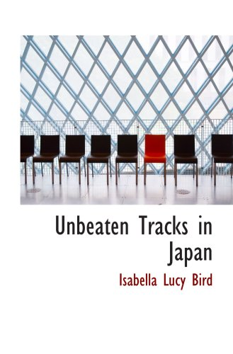 Unbeaten Tracks in Japan: An Account of Travels in the Interior including Vi