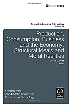 Production, Consumption, Business And The Economy: Structural Ideals And Moral Realities (Research In Economic Anthropology)