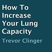 How to Increase Your Lung Capacity (       UNABRIDGED) by Trevor Clinger Narrated by Trevor Clinger