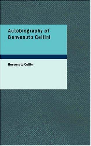 Autobiography of Benvenuto Cellini, BENVENUTO CELLINI