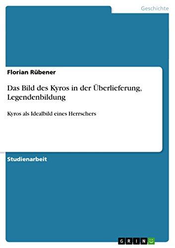 Florian Rübener - Das Bild des Kyros in der Überlieferung, Legendenbildung: Kyros als Idealbild eines Herrschers