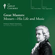 Great Masters: Mozart - His Life and Music  by The Great Courses Narrated by Professor Robert Greenberg