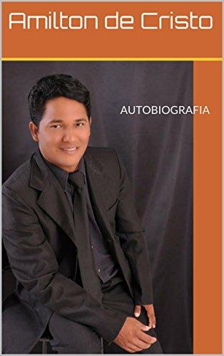 Amilton de Cristo - AUTOBIOGRAFIA: Autobiografia do Amilton de cristo uma História sobrenatural (Portuguese Edition)